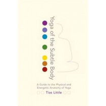 Yoga Of The Subtle Body: A Guide to the Physical and Energetic Anatomy of Yoga by Tias Little, 9781611801026