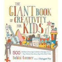 The Giant Book Of Creativity For Kids: 500 Activities to Encourage Creativity in Kids Ages 2 to 12--Play, Pretend, Draw, Dance, Sing, Write, Build, Tinker by Bobbi Conner, 9781611801316