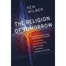 The Religion Of Tomorrow: A Vision for the Future of the Great Traditions - More Inclusive, More Comprehensive, More Complete by Ken Wilber, 9781611803006