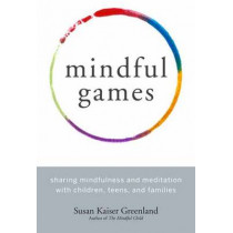 Mindful Games: Sharing Mindfulness and Meditation with Children, Teens, and Families by Susan Kaiser Greenland, 9781611803693