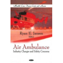 Air Ambulance: Industry Changes & Safety Concerns by Ryan E. Jansen, 9781612091242