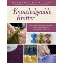 The Knowledgeable Knitter: Understand the Inner Workings of Knitting and Make Every Project a Success by Margaret Radcliffe, 9781612120409