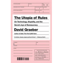 The Utopia Of Rules: On Technology, Stupidity, and the Secret Joys of Bureaucracy by David Graeber, 9781612195186