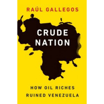 Crude Nation: How Oil Riches Ruined Venezuela by Raul Gallegos, 9781612347707