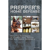 Prepper's Home Defense: Security Strategies to Protect Your Family by Any Means Necessary by Jim Cobb, 9781612431154
