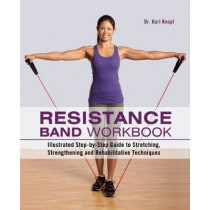 Resistance Band Workbook: Illustrated Step-by-Step Guide to Stretching, Strengthening and Rehabilitative Techniques by Karl Knopf, 9781612431710