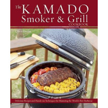 The Kamado Smoker And Grill Cookbook: Recipes and Techniques for the World's Best Barbecue by Chris Grove, 9781612433639