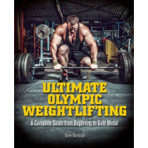 Ultimate Olympic Weightlifting: A Complete Guide to Barbell Lifts -- from Beginner to Gold Medal by Dave Randolph, 9781612434452