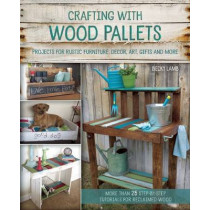 Crafting With Wood Pallets: Projects for Rustic Furniture, Decor, Art, Gifts and more by Becky Lamb, 9781612434889