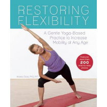 Restoring Flexibility: A Gentle Yoga-Based Practice to Increase Mobility at Any Age by Andrea Gilats, 9781612434919