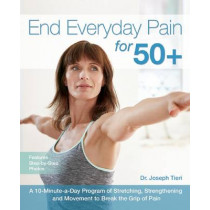 End Everyday Pain For 50+: A 10-Minute-a-Day Program of Stretching, Strengthening and Movement to Break the Grip of Pain by Joseph Tieri, 9781612436043