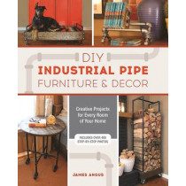 Diy Industrial Pipe Furniture And Decor: Creative Projects for Every Room of Your Home by James Angus, 9781612436067