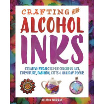 Crafting With Alcohol Inks: Creative Projects for Colorful Art, Furniture, Fashion, Gifts and Holiday Decor by Allison Murray, 9781612436449