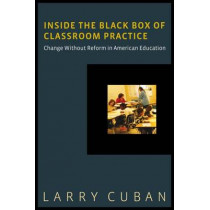 Inside the Black Box of Classroom Practice: Change without Reform in American Education by Larry Cuban, 9781612505565