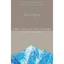 Slow Pilgrim: The Collected Poems by Scott Cairns, 9781612616575