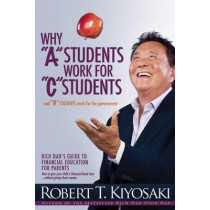 "Why ""A"" Students Work for ""C"" Students and Why ""B"" Students Work for the Government: Rich Dad's Guide to Financial Education for Parents by Robert T. Kiyosaki, 9781612680767"