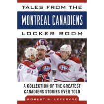 Tales from the Montreal Canadiens Locker Room: A Collection of the Greatest Canadiens Stories Ever Told by Robert S. Lefebvre, 9781613212394