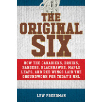 The Original Six: How the Canadiens, Bruins, Rangers, Blackhawks, Maple Leafs, and Red Wings Laid the Groundwork for Today?s National Hockey League by Lew Freedman, 9781613219492