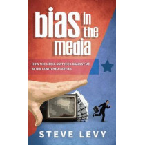 Bias in the Media: How the Media Switched Against Me After I Switched Parties by Steve Levy, 9781613398135