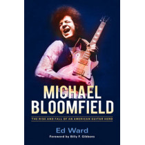 Michael Bloomfield: The Rise and Fall of an American Guitar Hero by Ed Ward, 9781613733288