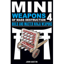 Mini Weapons of Mass Destruction 4: Build and Master Ninja Weapons by John Austin, 9781613749241