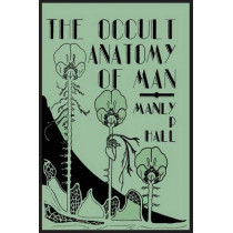 The Occult Anatomy of Man; To Which Is Added a Treatise on Occult Masonry by Manly P Hall, 9781614274346