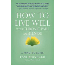 How to Live Well with Chronic Pain and Illness: A Mindful Guide by Toni Bernhard, 9781614292487
