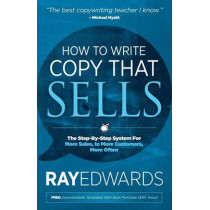 How to Write Copy That Sells: The Step-By-Step System for More Sales, to More Customers, More Often by Ray Edwards, 9781614485025