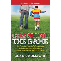 Changing the Game: The Parent's Guide to Raising Happy, High Performing Athletes, and Giving Youth Sports Back to our Kids by John O'Sullivan, 9781614486466