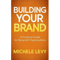 Building Your Brand: A Practical Guide for Nonprofit Organizations by Michele Levy, 9781614486756