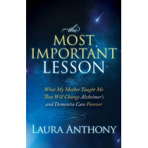 The Most Important Lesson: What My Mother Taught Me That Will Change Alzheimer's and Dementia Care Forever by Laura Anthony, 9781614487104