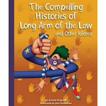 The Compelling Histories of Long Arm of the Law and Other Idioms by Arnold Ringstad, 9781614732327
