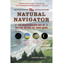 The Natural Navigator: The Rediscovered Art of Letting Nature Be Your Guide by Tristan Gooley, 9781615190461