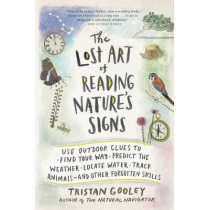 The Lost Art of Reading Nature's Signs: Use Outdoor Clues to Find Your Way, Predict the Weather, Locate Water, Track Animals-And Other Forgotten Skills by Tristan Gooley, 9781615192410