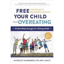 Free Your Child from Overeating: A Handbook for Helping Kids and Teens by Michelle P Maidenberg, 9781615192700