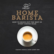 The Home Barista: How to Bring Out the Best in Every Coffee Bean by Simone Egger, 9781615192922