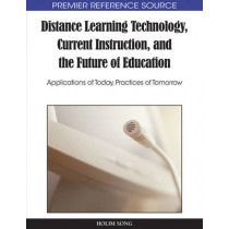 Distance Learning Technology, Current Instruction, and the Future of Education: Applications of Today, Practices of Tomorr, 9781615206728