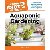 The Complete Idiot's Guide to Aquaponic Gardening: Discover the Dual Benefits of Raising Fish and Plants Together by Meg Stout, 9781615642359