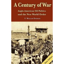 Century of War: Anglo-American Oil Politics & the New World Order by F. William Engdahl, 9781615774920