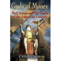 Gods of Money: Wall Street & the Death of the American Century by F. William Engdahl, 9781615778058