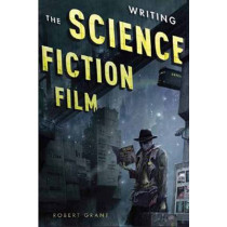 Writing the Science Fiction Film by Robert Grant, 9781615931361