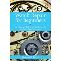 Watch Repair for Beginners: An Illustrated How-To Guide for the Beginner Watch Repairer by Harold Caleb Kelly, 9781616083731