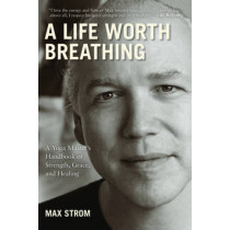 A Life Worth Breathing: A Yoga Master's Handbook of Strength, Grace, and Healing by Max Strom, 9781616084271
