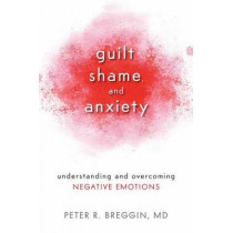Guilt, Shame, and Anxiety: Understanding and Overcoming Negative Emotions by Peter Roger Breggin, 9781616141493