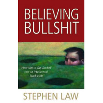 Believing Bullshit: How Not to Get Sucked into an Intellectual Black Hole by Stephen Law, 9781616144111