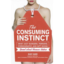 The Consuming Instinct: What Juicy Burgers, Ferraris, Pornography, and Gift Giving Reveal About Human Nature by Gad Saad, 9781616144296