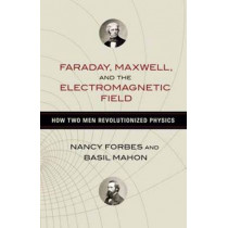 Faraday, Maxwell, and the Electromagnetic Field: How Two Men Revolutionized Physics by Nancy Forbes, 9781616149420