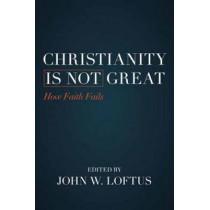 Christianity is Not Great: How Faith Fails by John W. Loftus, 9781616149567