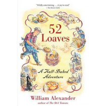 52 Loaves: One Man's Relentless Pursuit of Truth, Meaning, and a Perfect Crust by William Alexander, 9781616200503