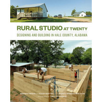 Rural Studio at Twenty: Designing and Building in Hale County, Alabama by Andrew Freear, 9781616891534